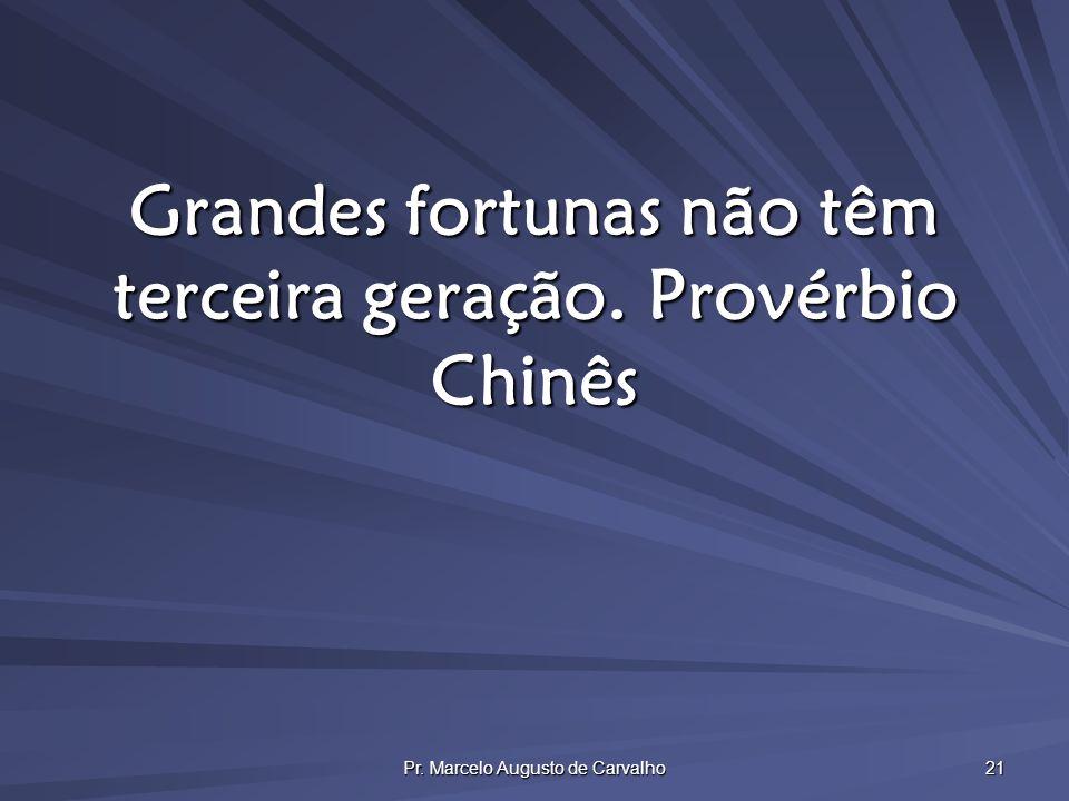 Pr. Marcelo Augusto de Carvalho 21 Grandes fortunas não têm terceira geração.Provérbio Chinês