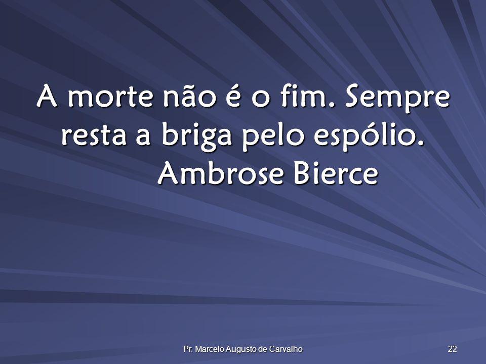 Pr. Marcelo Augusto de Carvalho 22 A morte não é o fim. Sempre resta a briga pelo espólio. Ambrose Bierce