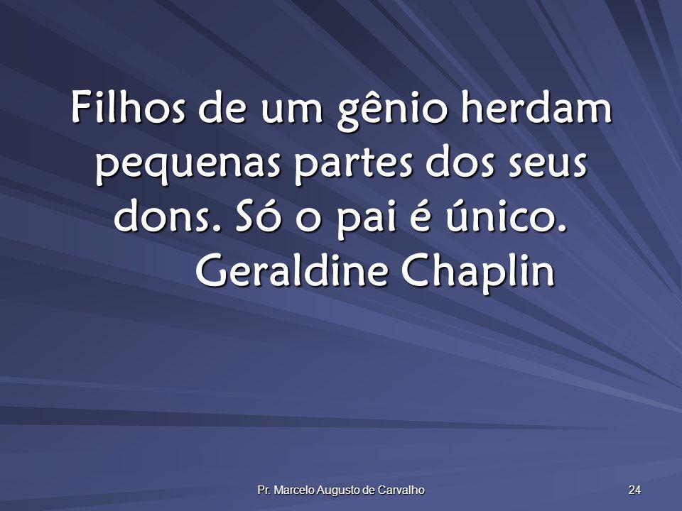 Pr. Marcelo Augusto de Carvalho 24 Filhos de um gênio herdam pequenas partes dos seus dons. Só o pai é único. Geraldine Chaplin
