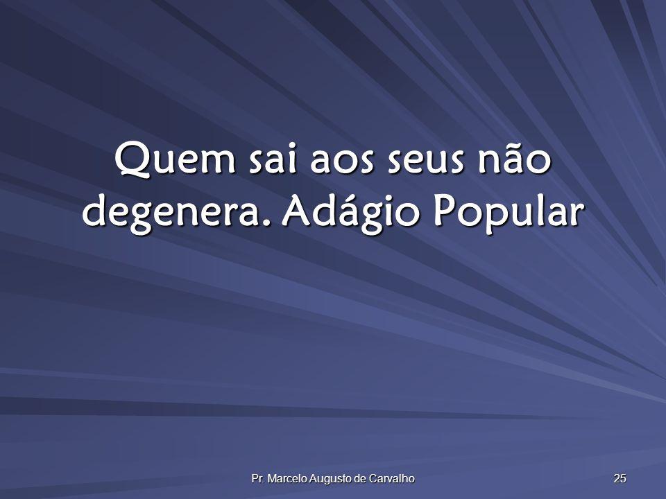 Pr. Marcelo Augusto de Carvalho 25 Quem sai aos seus não degenera.Adágio Popular