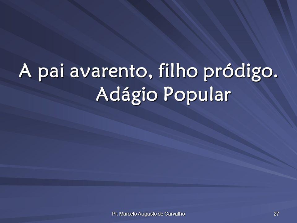 Pr. Marcelo Augusto de Carvalho 27 A pai avarento, filho pródigo. Adágio Popular