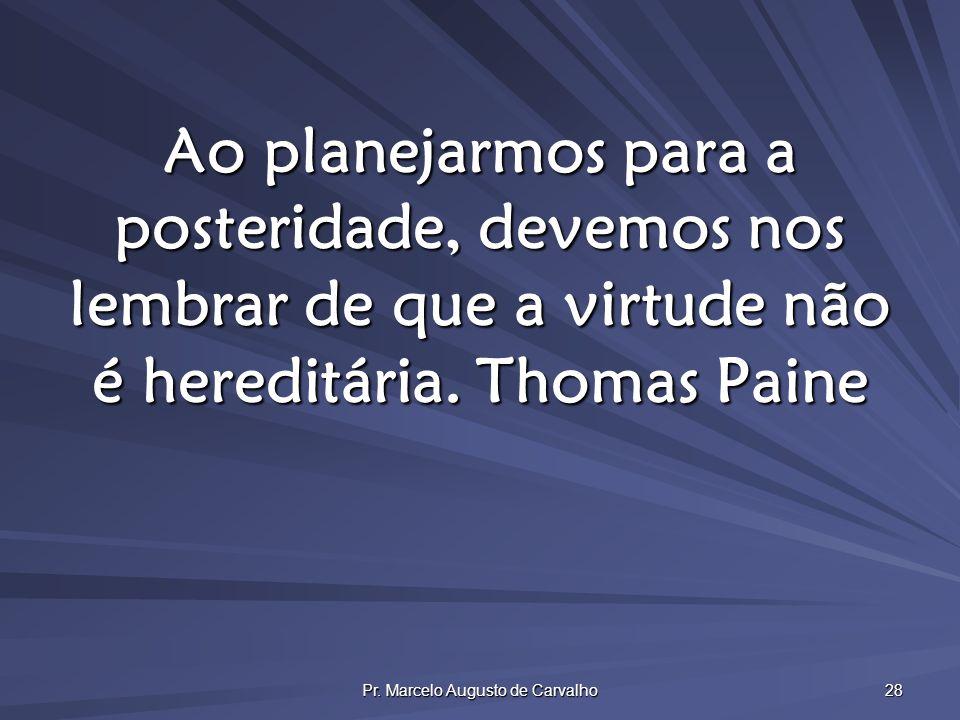 Pr. Marcelo Augusto de Carvalho 28 Ao planejarmos para a posteridade, devemos nos lembrar de que a virtude não é hereditária.Thomas Paine