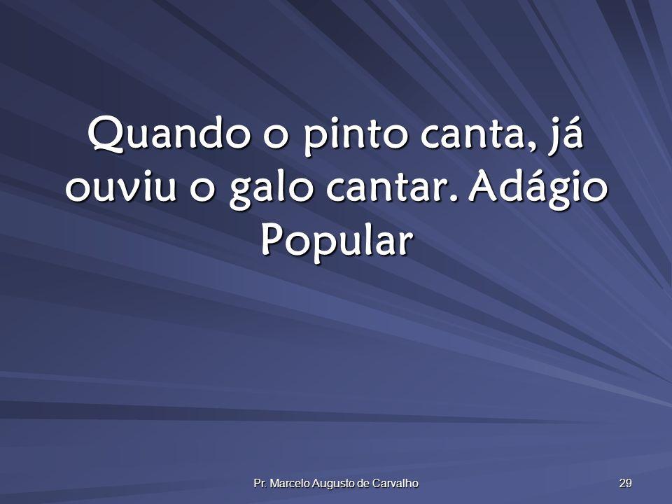 Pr. Marcelo Augusto de Carvalho 29 Quando o pinto canta, já ouviu o galo cantar.Adágio Popular