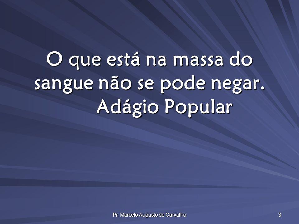 Pr. Marcelo Augusto de Carvalho 3 O que está na massa do sangue não se pode negar. Adágio Popular
