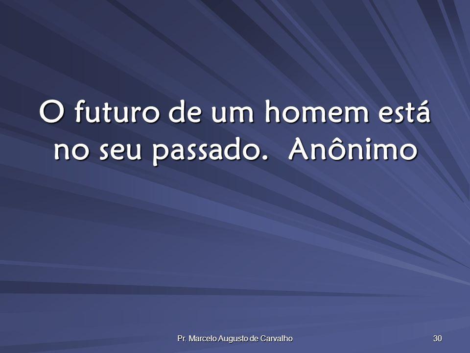 Pr. Marcelo Augusto de Carvalho 30 O futuro de um homem está no seu passado.Anônimo