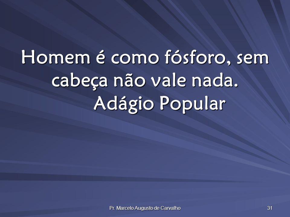 Pr. Marcelo Augusto de Carvalho 31 Homem é como fósforo, sem cabeça não vale nada. Adágio Popular