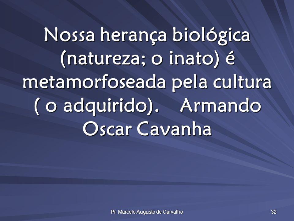 Pr. Marcelo Augusto de Carvalho 32 Nossa herança biológica (natureza; o inato) é metamorfoseada pela cultura ( o adquirido).Armando Oscar Cavanha