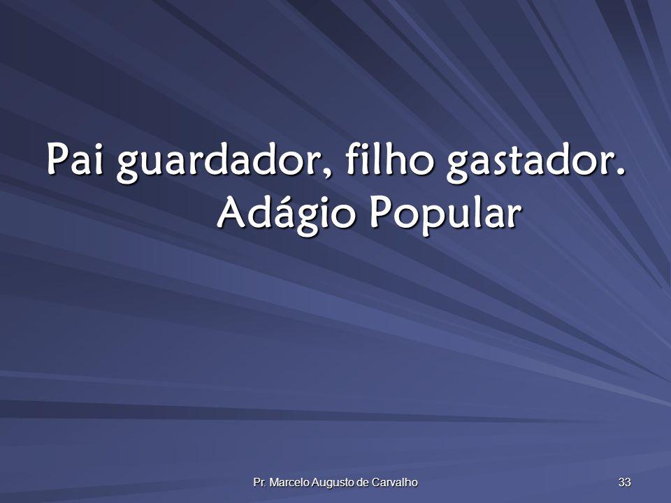 Pr. Marcelo Augusto de Carvalho 33 Pai guardador, filho gastador. Adágio Popular