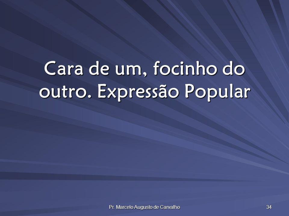 Pr. Marcelo Augusto de Carvalho 34 Cara de um, focinho do outro.Expressão Popular