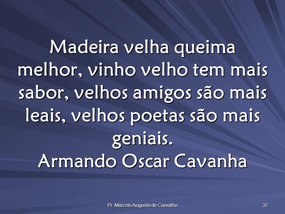 Pr. Marcelo Augusto de Carvalho 37 Madeira velha queima melhor, vinho velho tem mais sabor, velhos amigos são mais leais, velhos poetas são mais genia