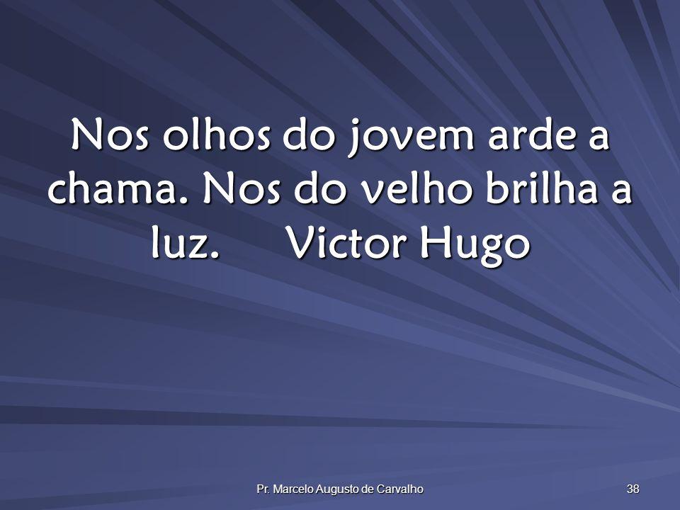 Pr. Marcelo Augusto de Carvalho 38 Nos olhos do jovem arde a chama. Nos do velho brilha a luz.Victor Hugo