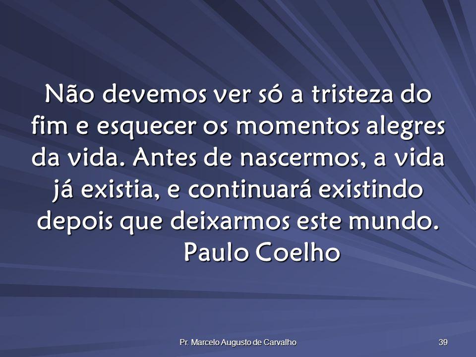 Pr. Marcelo Augusto de Carvalho 39 Não devemos ver só a tristeza do fim e esquecer os momentos alegres da vida. Antes de nascermos, a vida já existia,