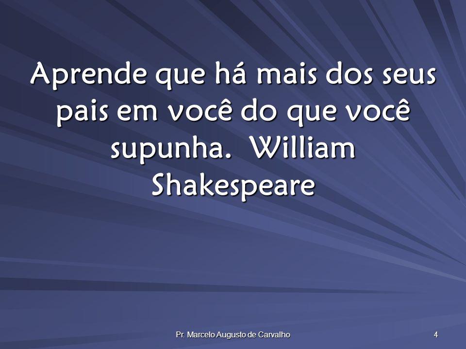 Pr. Marcelo Augusto de Carvalho 4 Aprende que há mais dos seus pais em você do que você supunha.William Shakespeare