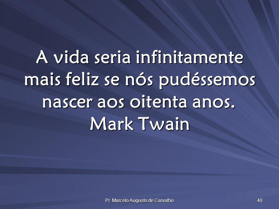 Pr. Marcelo Augusto de Carvalho 40 A vida seria infinitamente mais feliz se nós pudéssemos nascer aos oitenta anos. Mark Twain