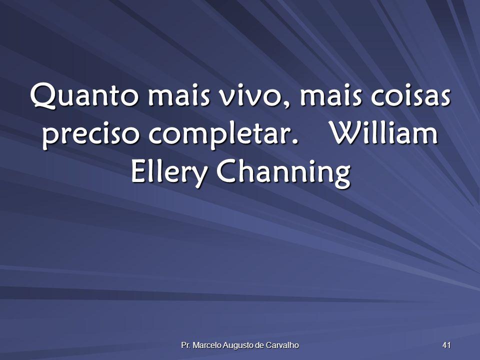 Pr. Marcelo Augusto de Carvalho 41 Quanto mais vivo, mais coisas preciso completar.William Ellery Channing