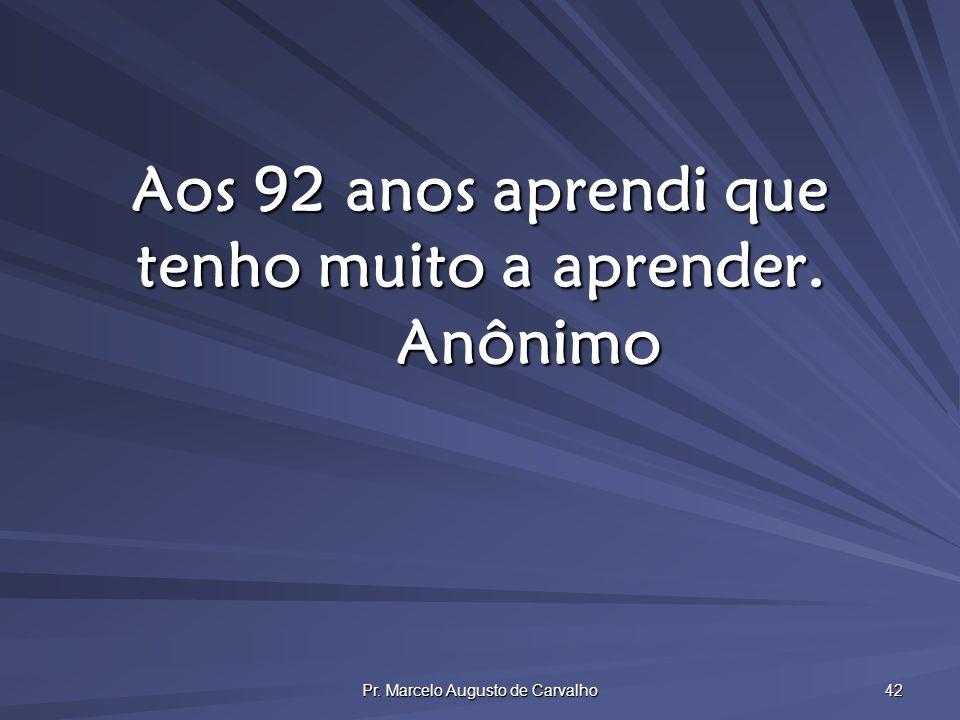 Pr. Marcelo Augusto de Carvalho 42 Aos 92 anos aprendi que tenho muito a aprender. Anônimo