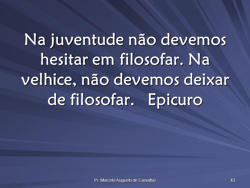 Pr. Marcelo Augusto de Carvalho 43 Na juventude não devemos hesitar em filosofar. Na velhice, não devemos deixar de filosofar.Epicuro