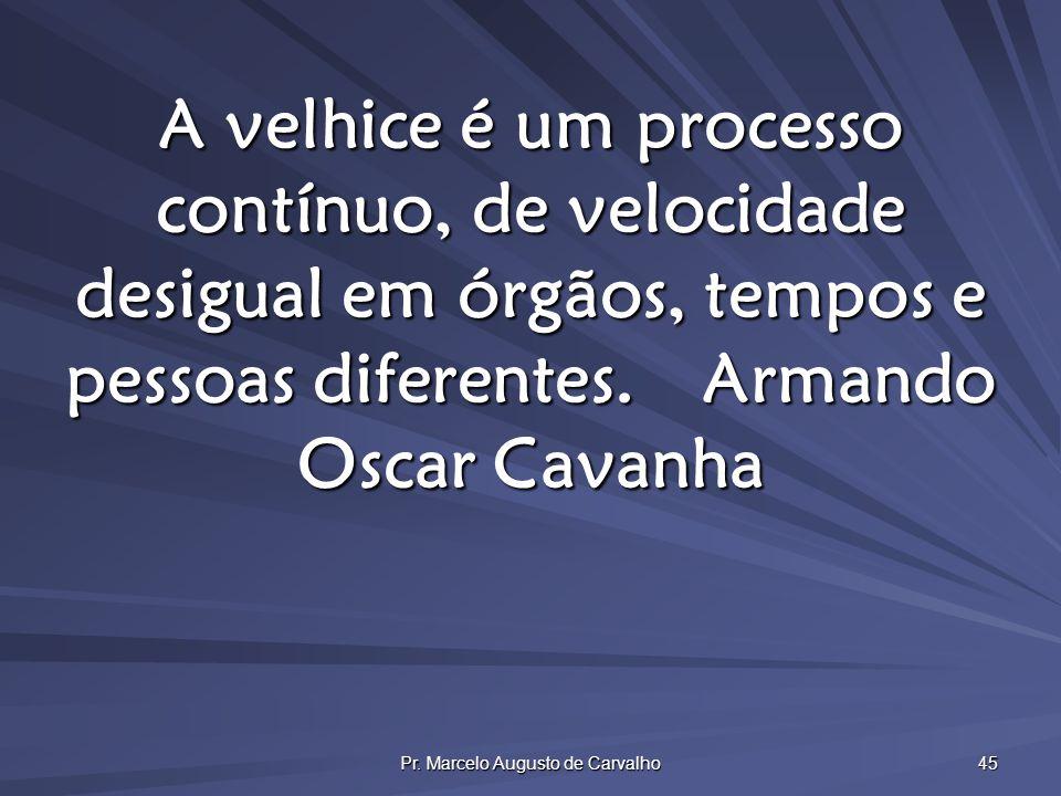Pr. Marcelo Augusto de Carvalho 45 A velhice é um processo contínuo, de velocidade desigual em órgãos, tempos e pessoas diferentes.Armando Oscar Cavan