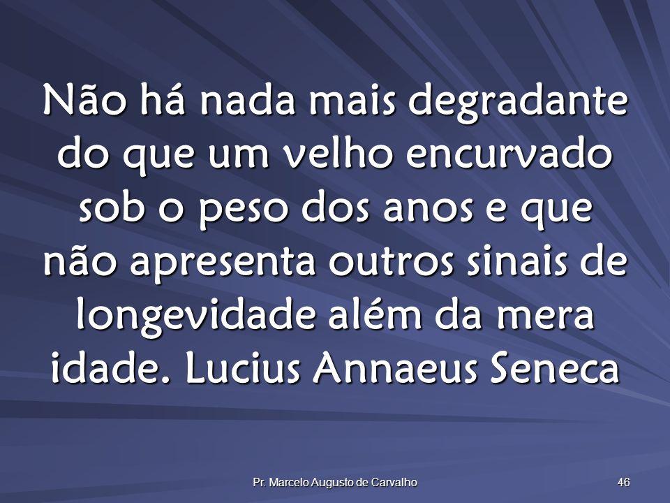 Pr. Marcelo Augusto de Carvalho 46 Não há nada mais degradante do que um velho encurvado sob o peso dos anos e que não apresenta outros sinais de long
