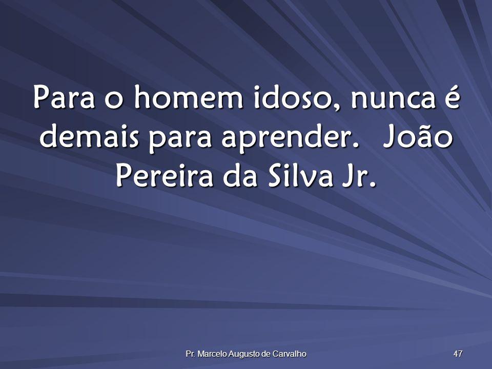 Pr. Marcelo Augusto de Carvalho 47 Para o homem idoso, nunca é demais para aprender.João Pereira da Silva Jr.