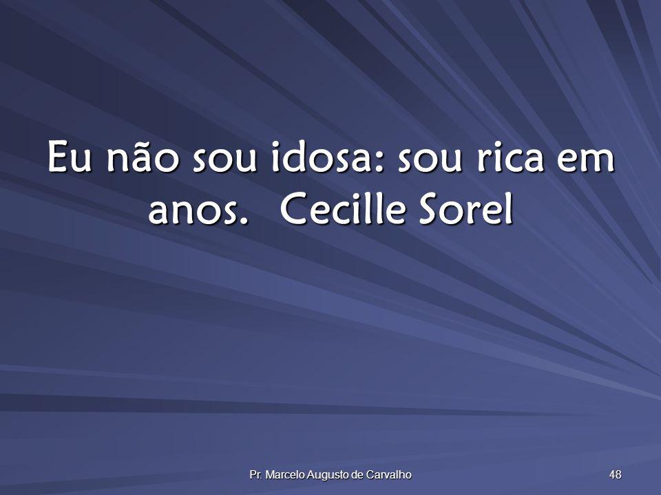 Pr. Marcelo Augusto de Carvalho 48 Eu não sou idosa: sou rica em anos.Cecille Sorel