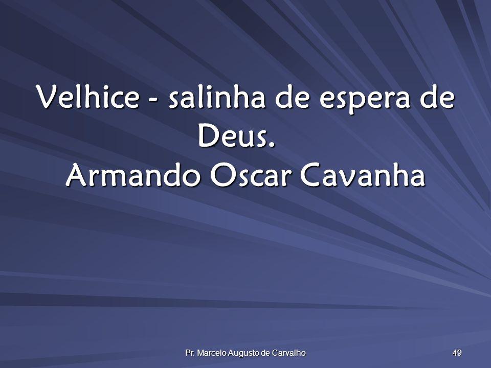 Pr. Marcelo Augusto de Carvalho 49 Velhice - salinha de espera de Deus. Armando Oscar Cavanha