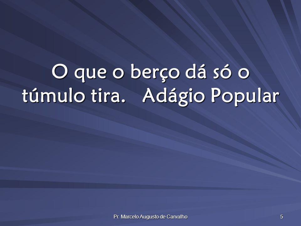 Pr. Marcelo Augusto de Carvalho 5 O que o berço dá só o túmulo tira.Adágio Popular
