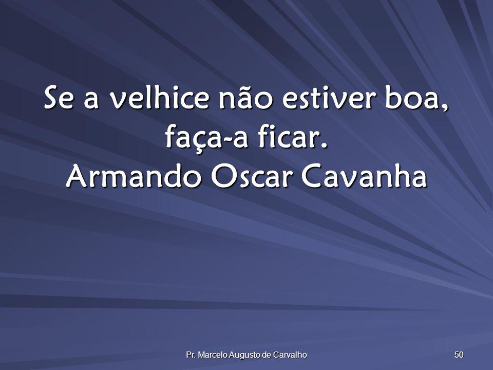 Pr. Marcelo Augusto de Carvalho 50 Se a velhice não estiver boa, faça-a ficar. Armando Oscar Cavanha