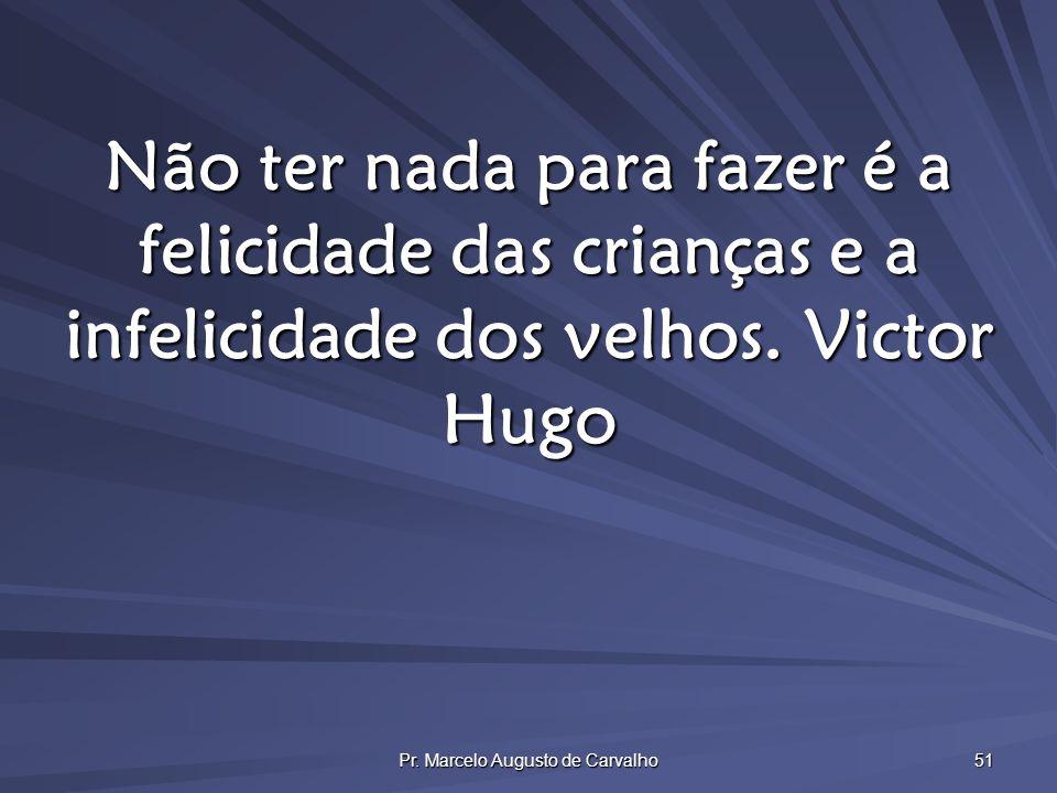 Pr. Marcelo Augusto de Carvalho 51 Não ter nada para fazer é a felicidade das crianças e a infelicidade dos velhos.Victor Hugo