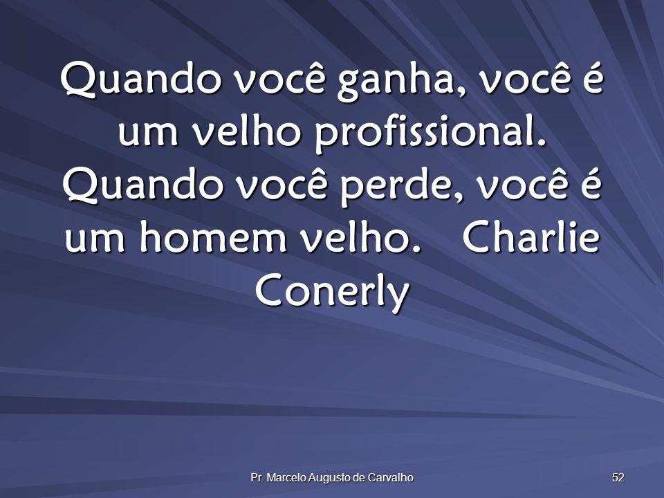 Pr. Marcelo Augusto de Carvalho 52 Quando você ganha, você é um velho profissional. Quando você perde, você é um homem velho.Charlie Conerly