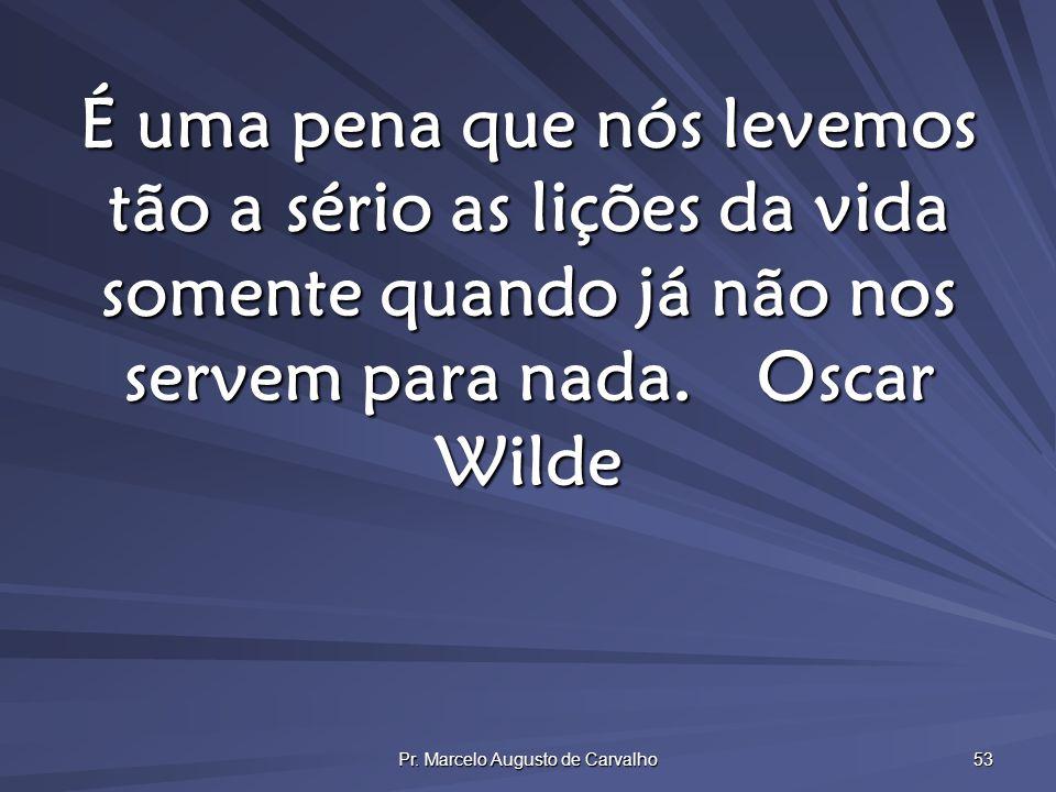 Pr. Marcelo Augusto de Carvalho 53 É uma pena que nós levemos tão a sério as lições da vida somente quando já não nos servem para nada.Oscar Wilde