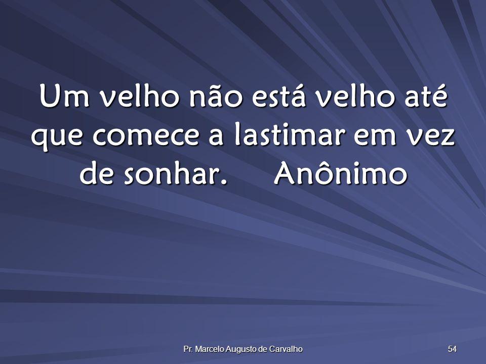Pr. Marcelo Augusto de Carvalho 54 Um velho não está velho até que comece a lastimar em vez de sonhar.Anônimo