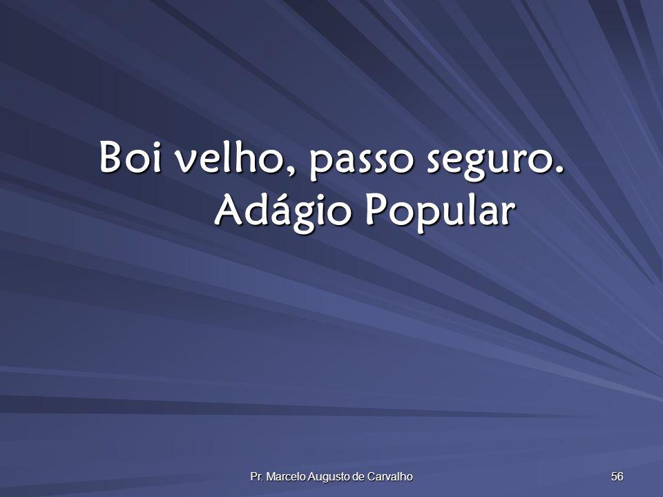 Pr. Marcelo Augusto de Carvalho 56 Boi velho, passo seguro. Adágio Popular
