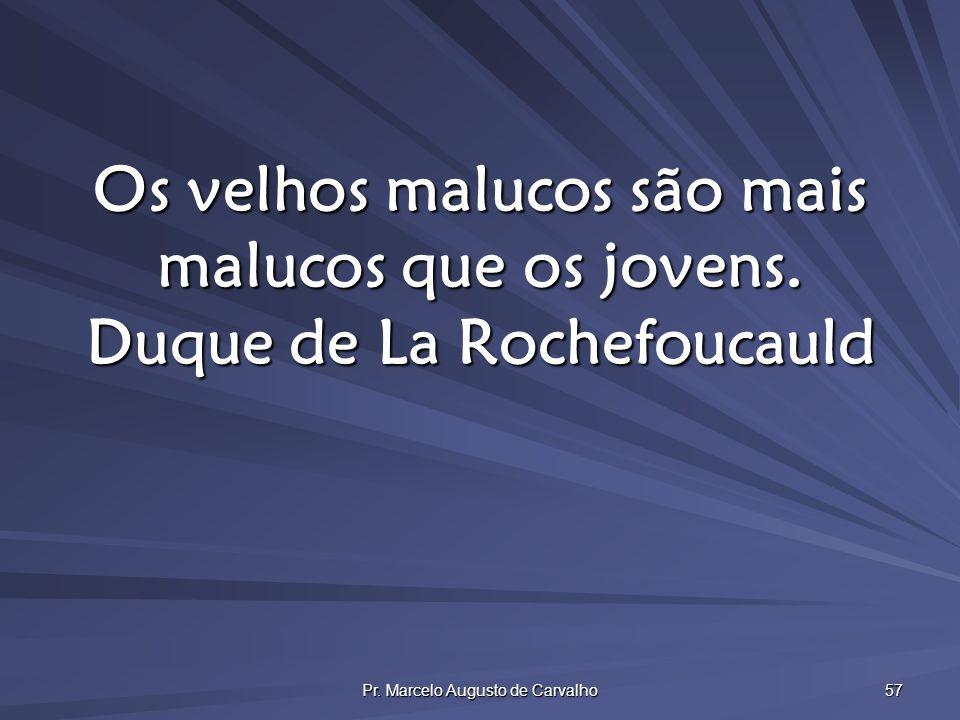 Pr. Marcelo Augusto de Carvalho 57 Os velhos malucos são mais malucos que os jovens. Duque de La Rochefoucauld