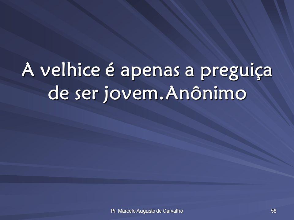 Pr. Marcelo Augusto de Carvalho 58 A velhice é apenas a preguiça de ser jovem.Anônimo
