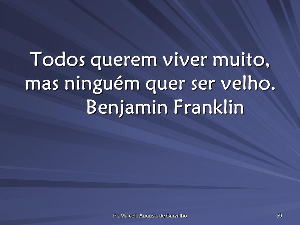 Pr. Marcelo Augusto de Carvalho 59 Todos querem viver muito, mas ninguém quer ser velho. Benjamin Franklin