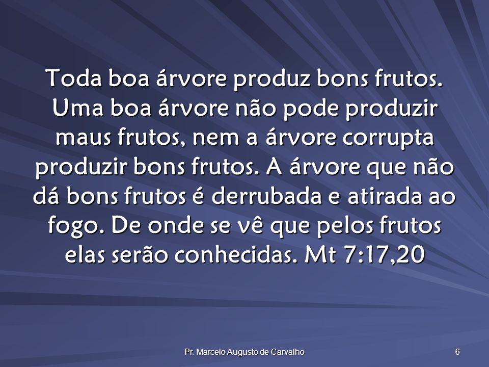 Pr. Marcelo Augusto de Carvalho 6 Toda boa árvore produz bons frutos. Uma boa árvore não pode produzir maus frutos, nem a árvore corrupta produzir bon