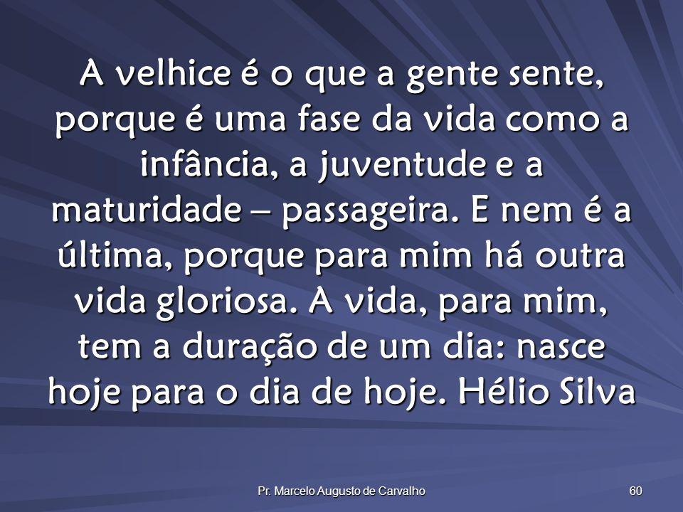 Pr. Marcelo Augusto de Carvalho 60 A velhice é o que a gente sente, porque é uma fase da vida como a infância, a juventude e a maturidade – passageira