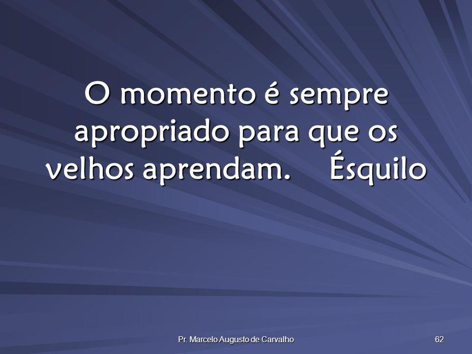 Pr. Marcelo Augusto de Carvalho 62 O momento é sempre apropriado para que os velhos aprendam.Ésquilo