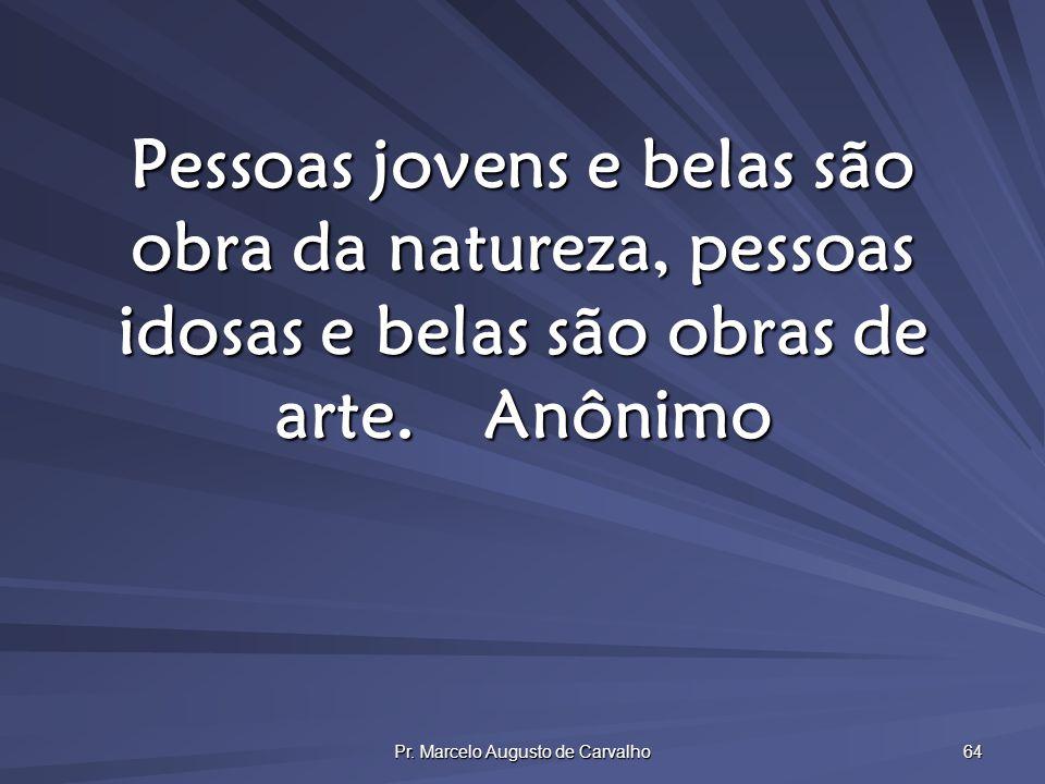 Pr. Marcelo Augusto de Carvalho 64 Pessoas jovens e belas são obra da natureza, pessoas idosas e belas são obras de arte.Anônimo