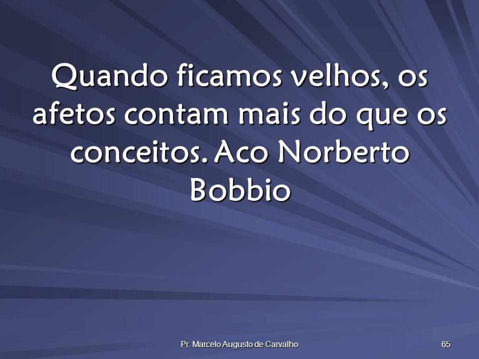 Pr. Marcelo Augusto de Carvalho 65 Quando ficamos velhos, os afetos contam mais do que os conceitos.Aco Norberto Bobbio