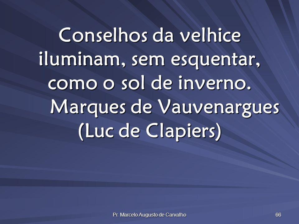 Pr. Marcelo Augusto de Carvalho 66 Conselhos da velhice iluminam, sem esquentar, como o sol de inverno. Marques de Vauvenargues (Luc de Clapiers)