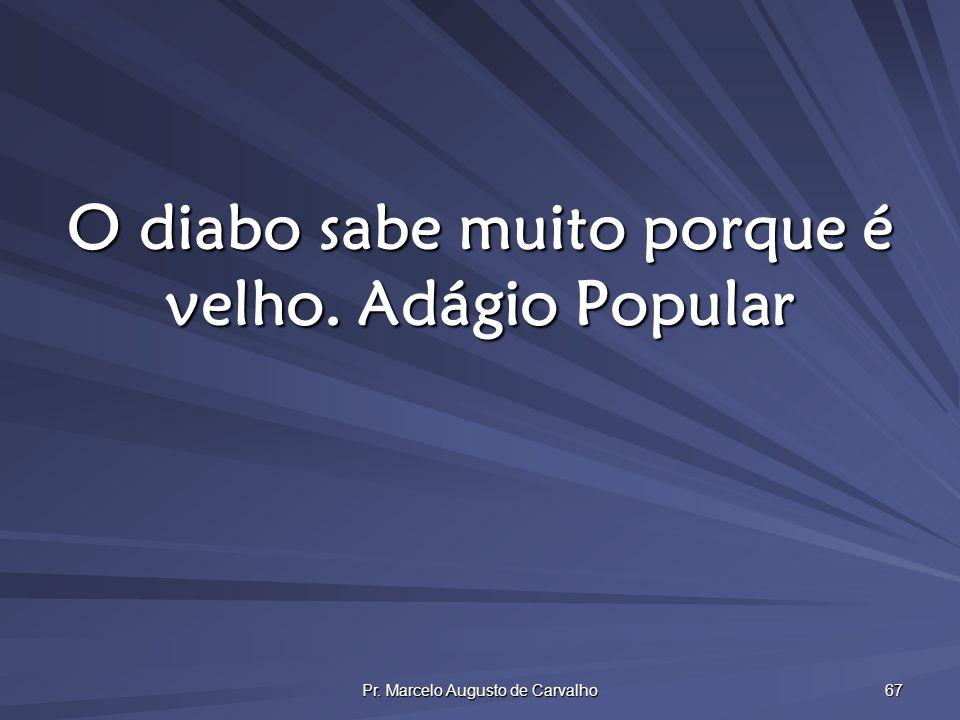 Pr. Marcelo Augusto de Carvalho 67 O diabo sabe muito porque é velho.Adágio Popular