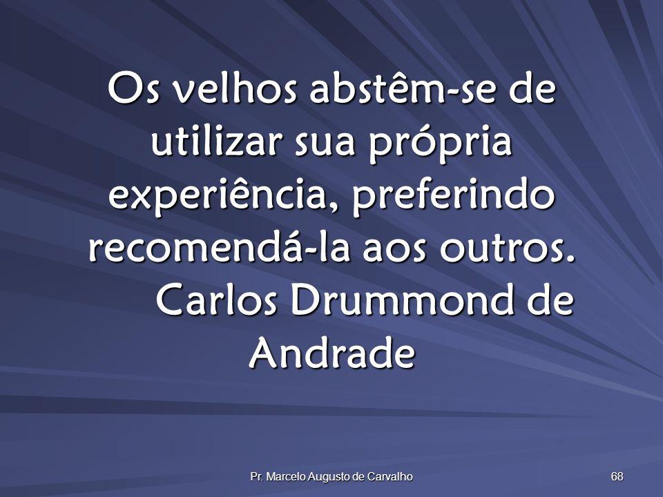 Pr. Marcelo Augusto de Carvalho 68 Os velhos abstêm-se de utilizar sua própria experiência, preferindo recomendá-la aos outros. Carlos Drummond de And