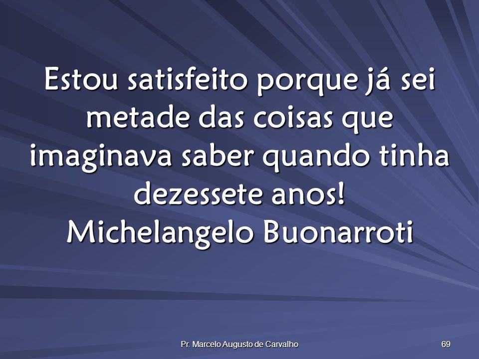 Pr. Marcelo Augusto de Carvalho 69 Estou satisfeito porque já sei metade das coisas que imaginava saber quando tinha dezessete anos! Michelangelo Buon