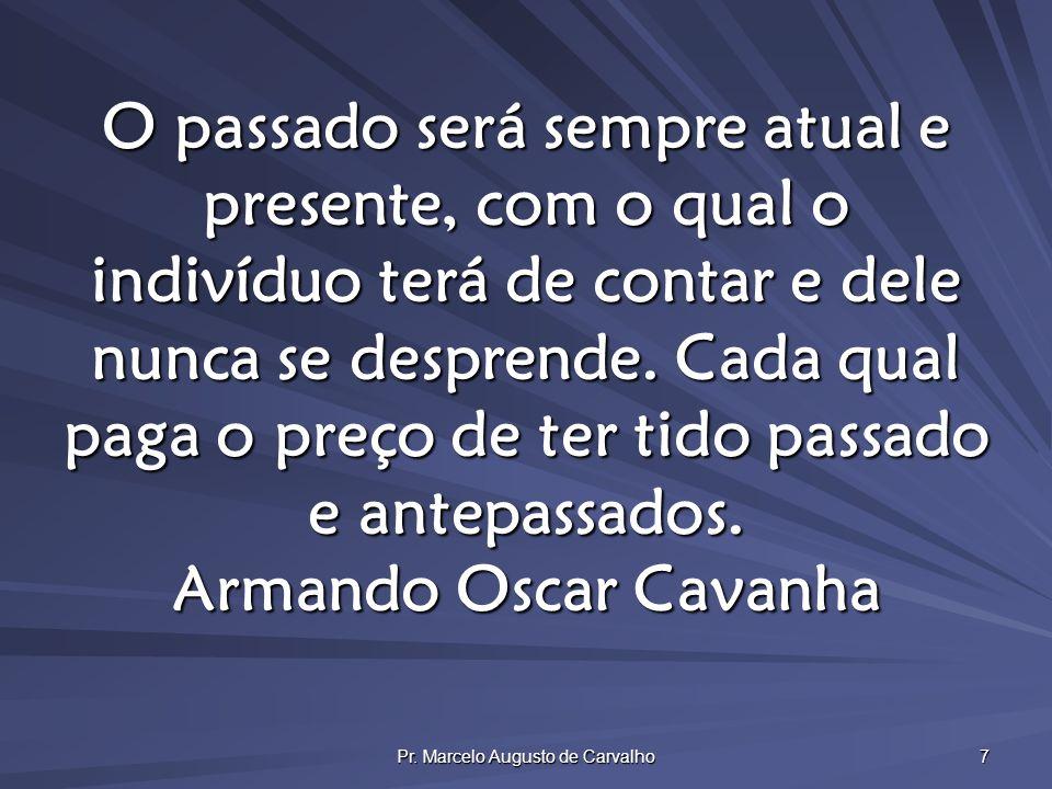 Pr. Marcelo Augusto de Carvalho 7 O passado será sempre atual e presente, com o qual o indivíduo terá de contar e dele nunca se desprende. Cada qual p