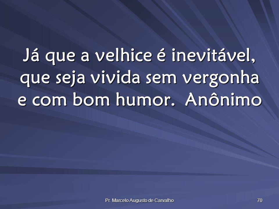 Pr. Marcelo Augusto de Carvalho 70 Já que a velhice é inevitável, que seja vivida sem vergonha e com bom humor.Anônimo