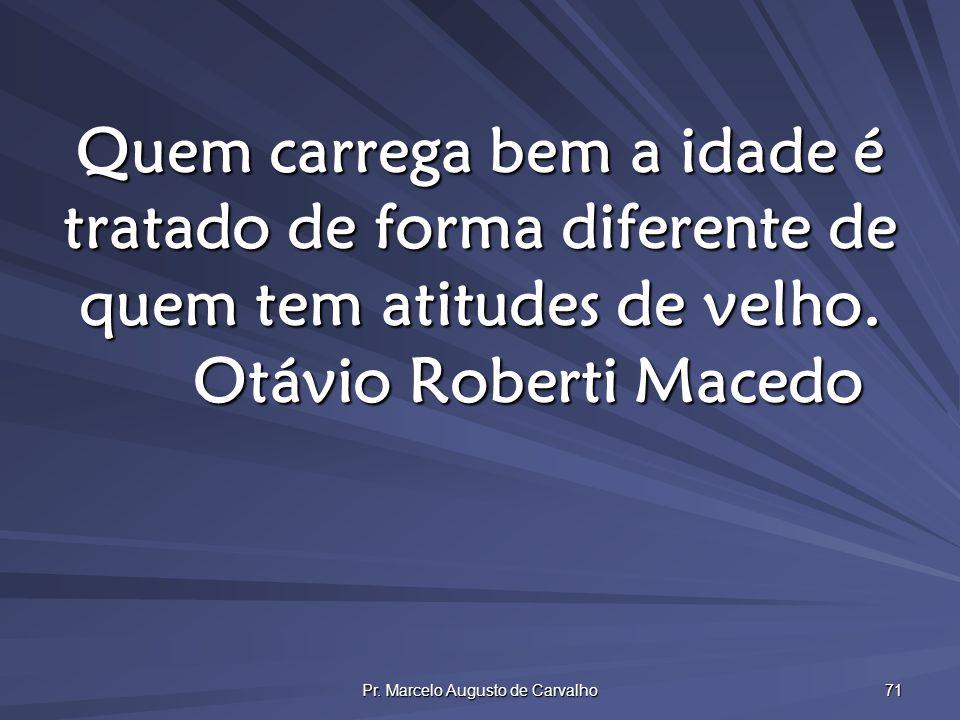 Pr. Marcelo Augusto de Carvalho 71 Quem carrega bem a idade é tratado de forma diferente de quem tem atitudes de velho. Otávio Roberti Macedo
