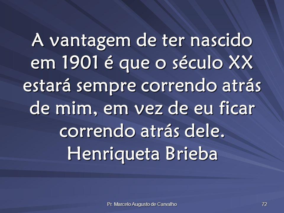 Pr. Marcelo Augusto de Carvalho 72 A vantagem de ter nascido em 1901 é que o século XX estará sempre correndo atrás de mim, em vez de eu ficar corrend
