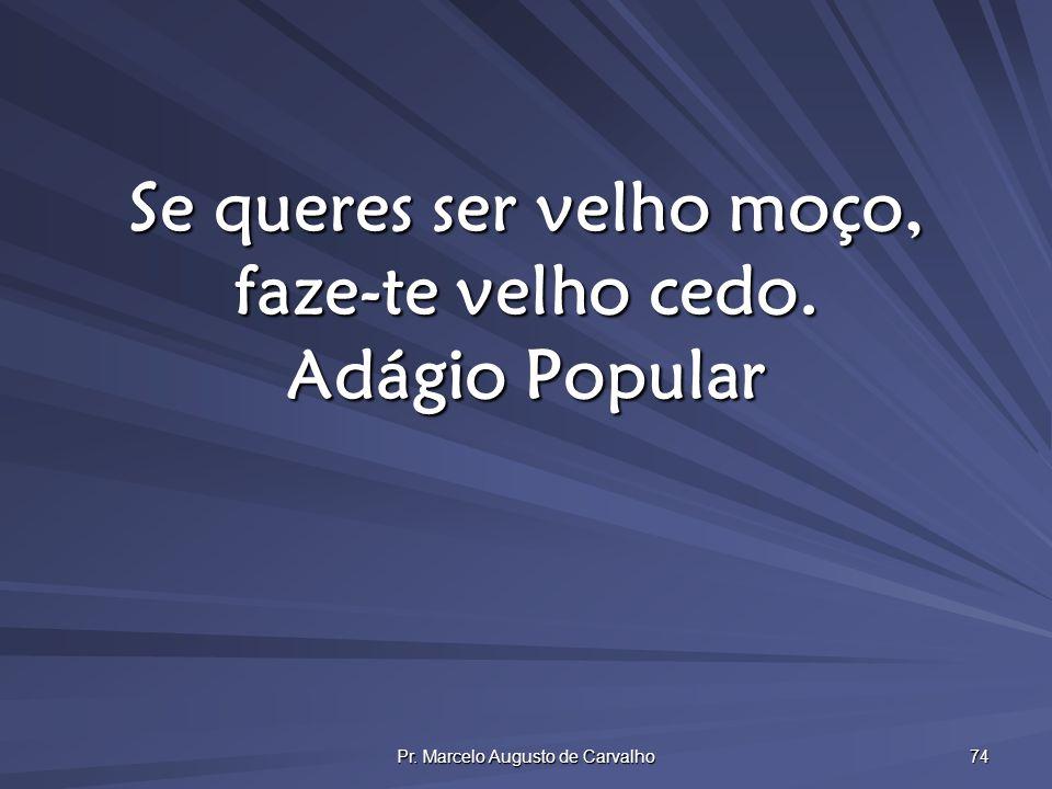 Pr. Marcelo Augusto de Carvalho 74 Se queres ser velho moço, faze-te velho cedo. Adágio Popular